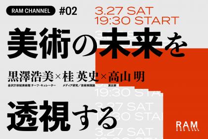 RAM CHANNEL #02「美術の未来を透視する」黒澤浩美 × 桂 英史 × 高山 明